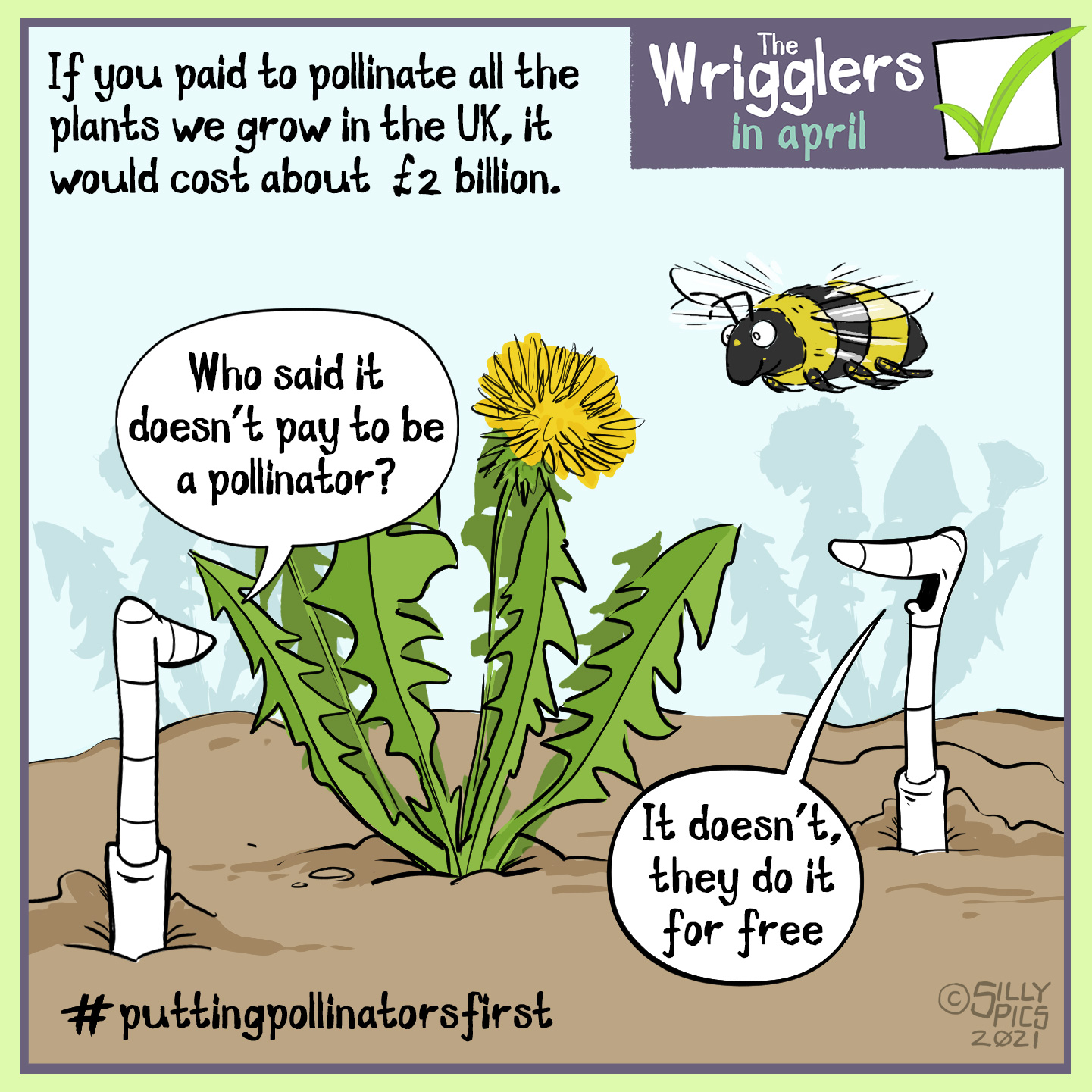 "gardening cartoon from the wrigglers about #putpollinatorsfirst - if you paid all of the insects who pollinated our plants in the UK it would cost about 2 billion pounds. In this cartoon two worms are discussing the #putpollinatorsfirstcampaign to stop the decline of bees and insects in the UK. One bee is talking to the other worm. They are stood infant of a dandelion where a bee hovers. One worm says:""Who says it doesn't pay to be a pollinator?"" The other worm says,""it doesn't, they do it for free"""