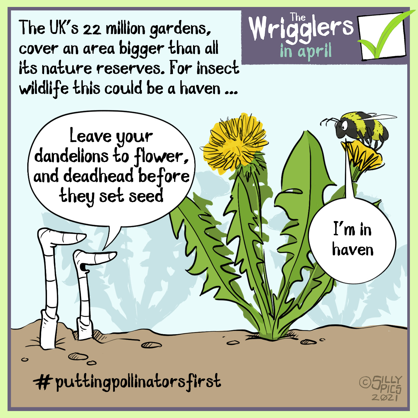 "The area of all the uk's 22 million gardens covers an area larger than the size of all the UK's nature reserves. To insects our gardens are a haven – this cartoon is of two worms looking at a bee on a danedelion plant, one worm says, ""Leave your dandelions to flower and deadhead them before they set seed."" the bee says, ""ah, I'm in haven"""